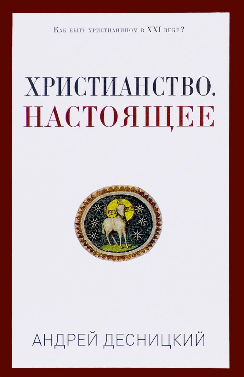 Андрей Десницкий Христианство. Настоящее о чем мечтать как понять чего хочешь на самом деле и как этого добиться