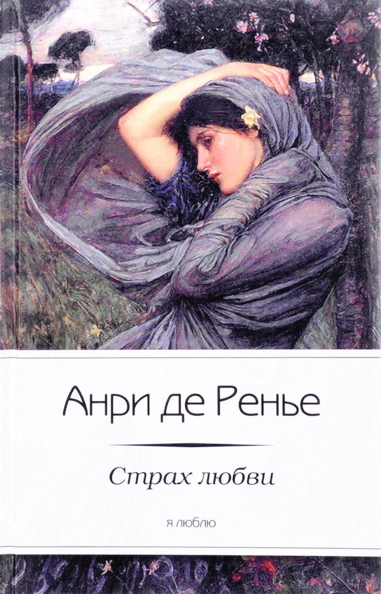 Анри де Ренье Страх любви альфред де виньи дневник поэта письма последней любви
