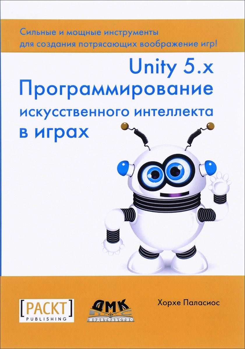 Хорхе Паласиос Unity 5.x. Программирование искусственного интеллекта в играх unity 3 x游戏开发实例 游戏设计与开发技术丛书