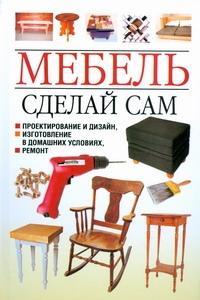 Белов Николай Владимирович. Мебель. Сделай сам. Проектирование и дизайн, изготовление в домашних условиях, ремонт