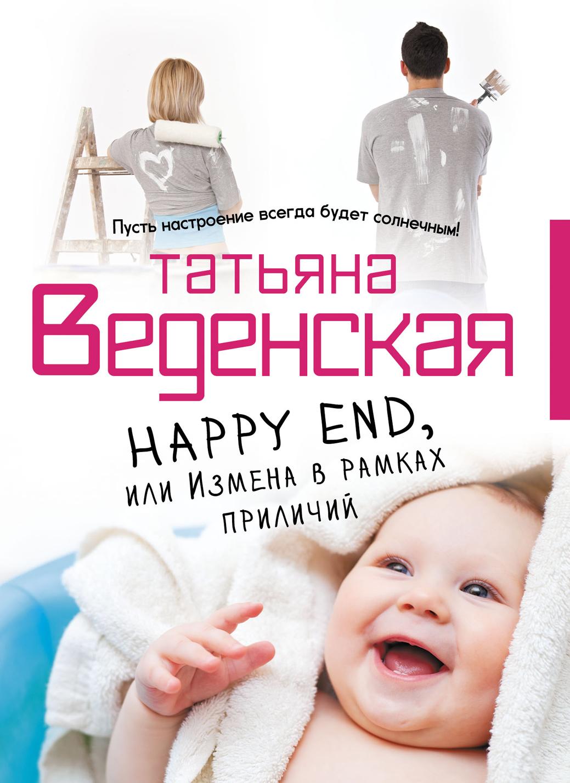Татьяна Веденская Happy End, или Измена в рамках приличий романова галина владимировна лицензия на happy end
