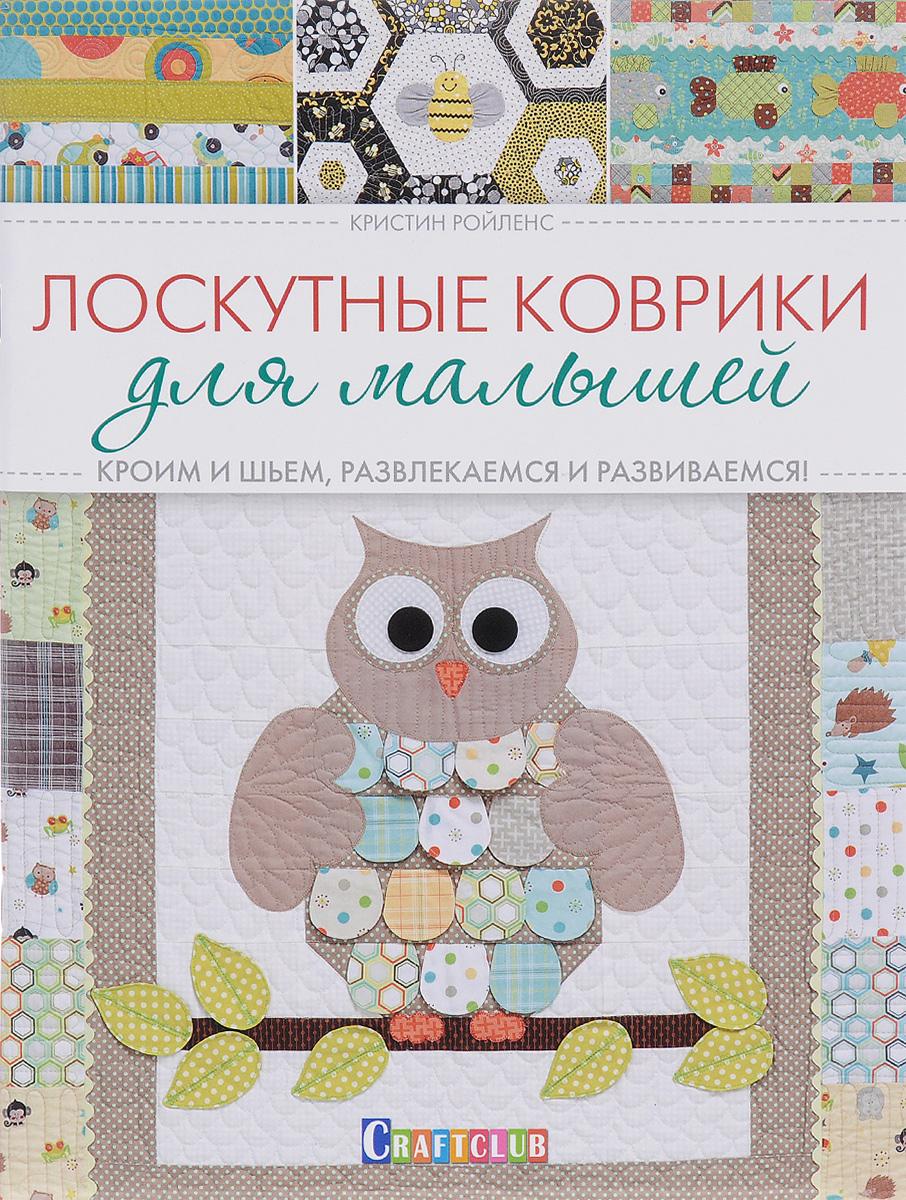Кристин Ройленс Лоскутные коврики для малышей. Кроим и шьем, развлекаемся и развиваемся!