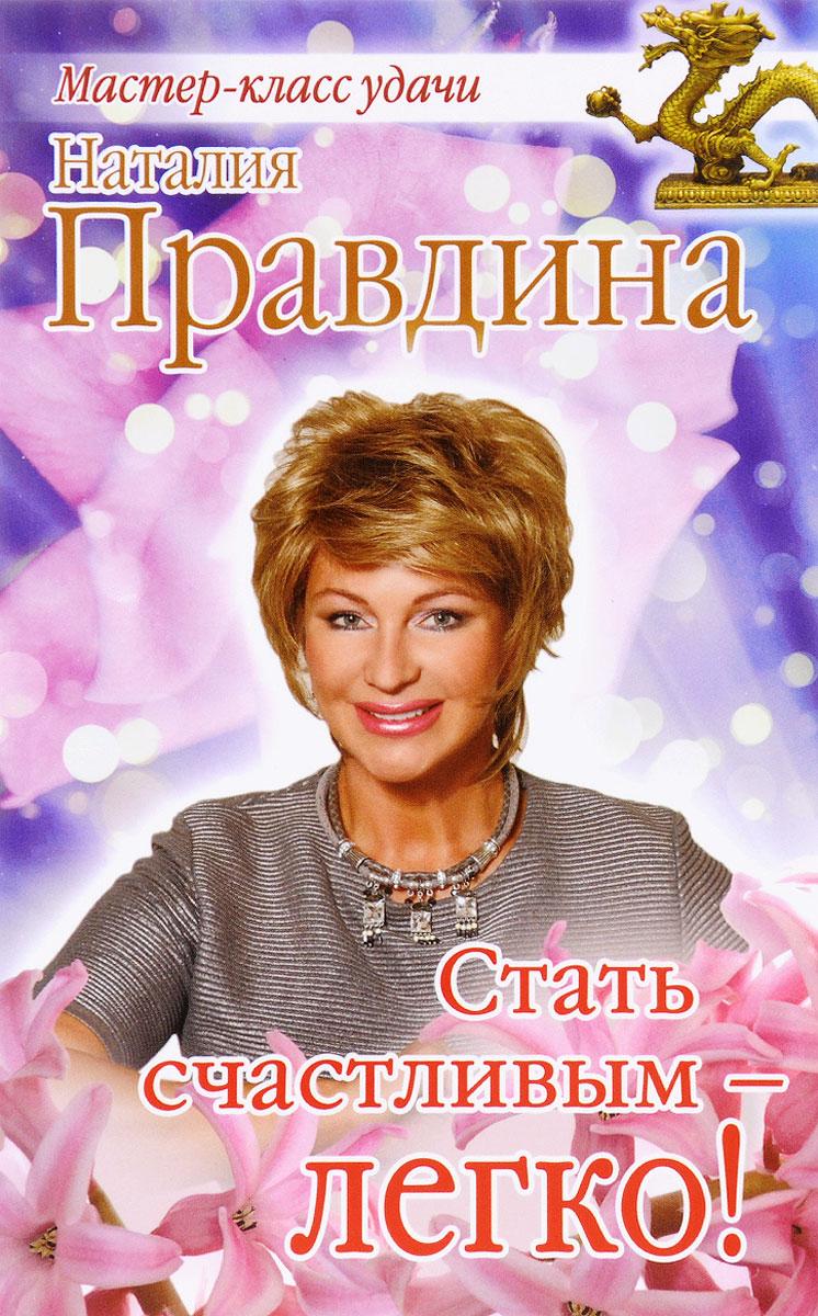 Наталия Правдина Стать счастливым - легко! правдина наталия борисовна как стать богатым