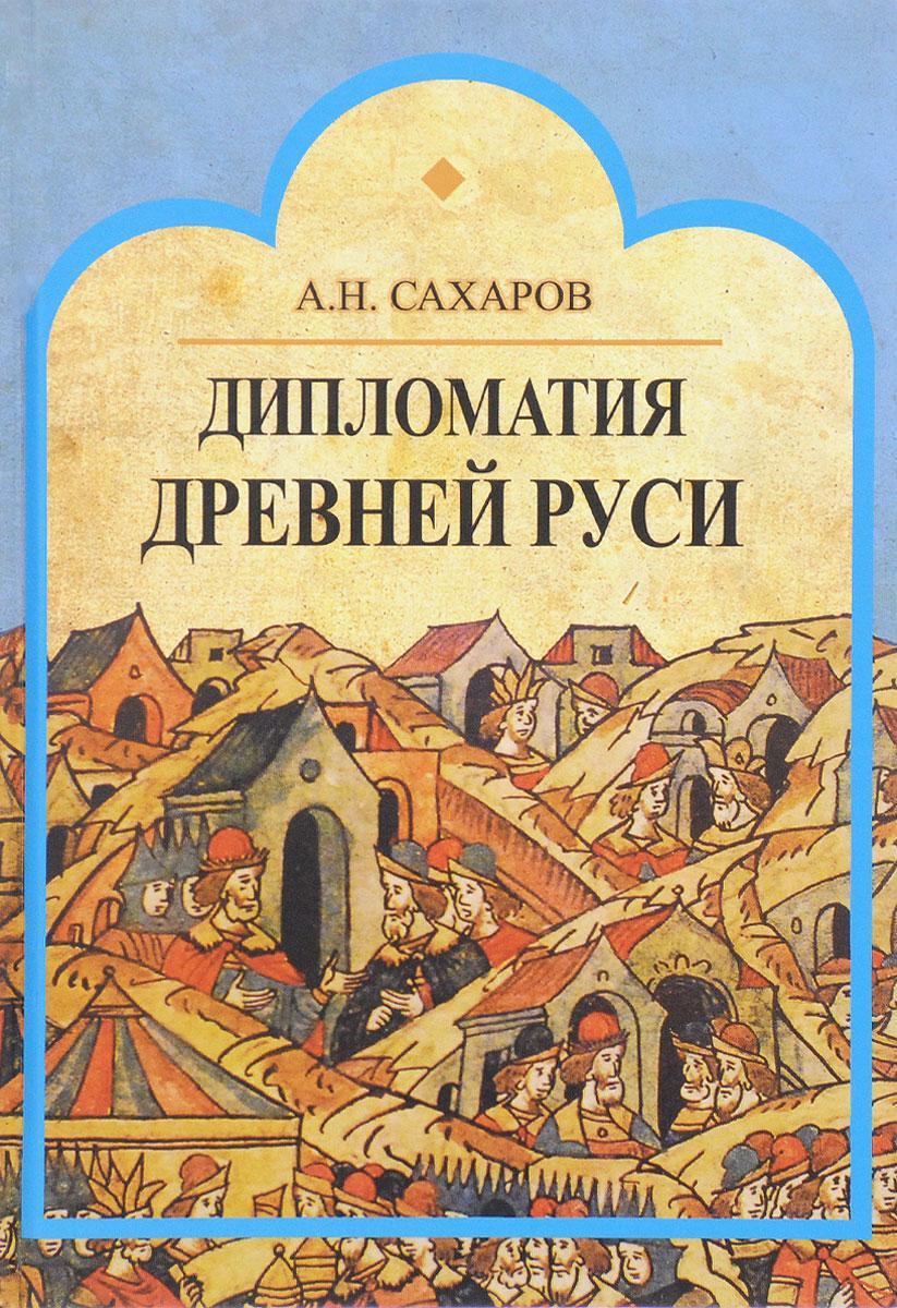 Дипломатия Древней Руси. IX - первая половина X в. А. Н. Сахаров
