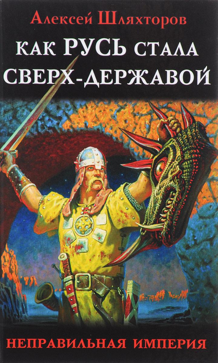 Алексей Шляхторов Как Русь стала Сверх-Державой. Неправильная Империя