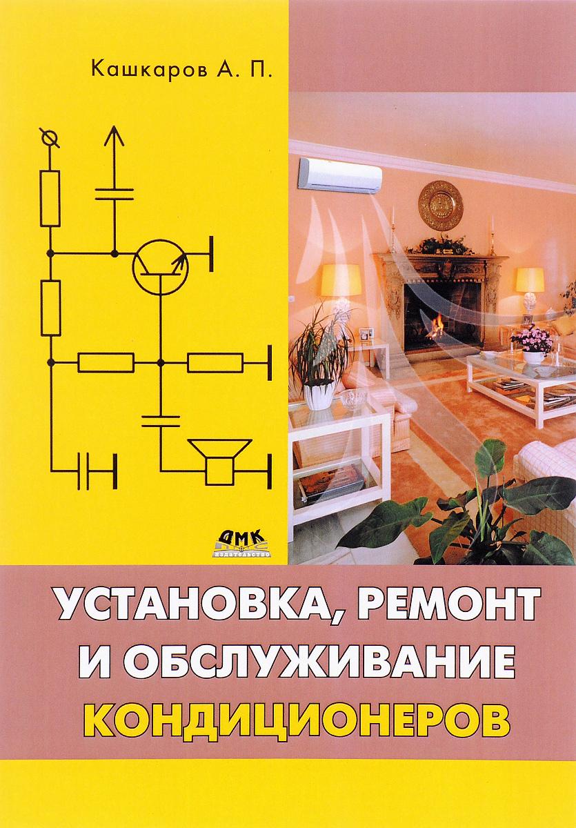 А. П. Кашкаров Установка, ремонт и обслуживание кондиционеров