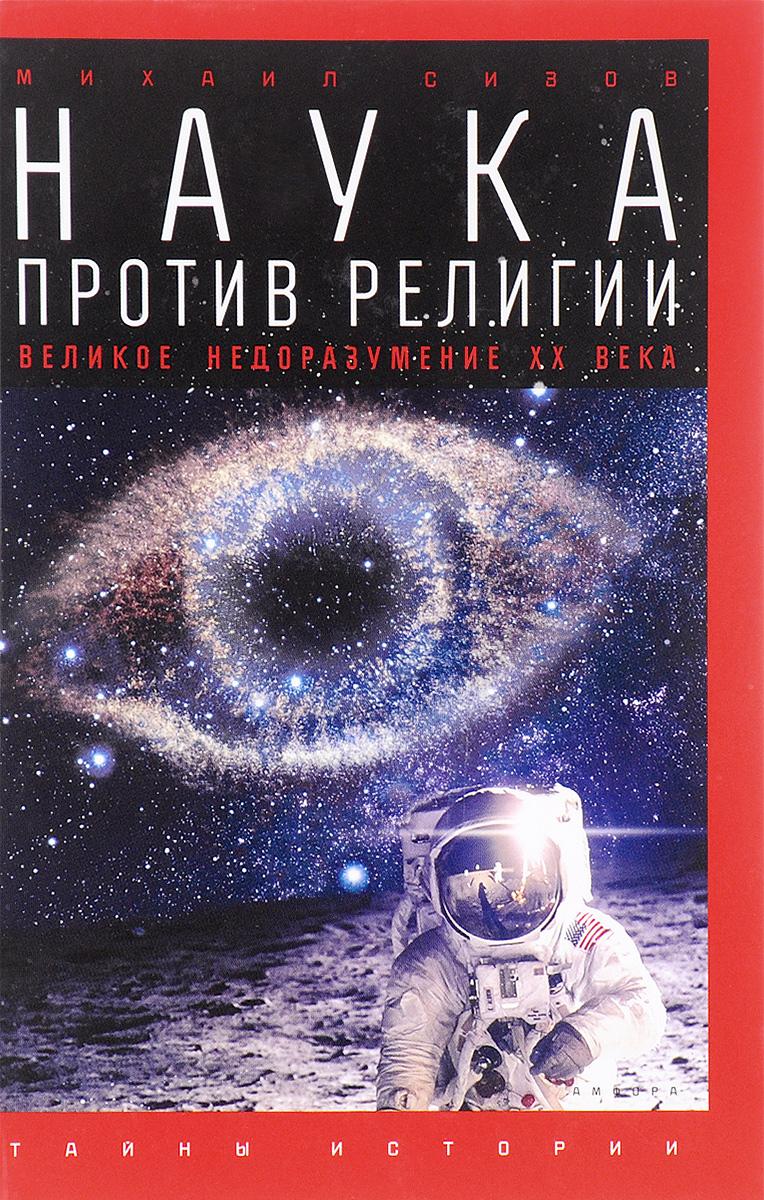 Михаил Сизов Наука против религии. Великое недоразумение ХХ века