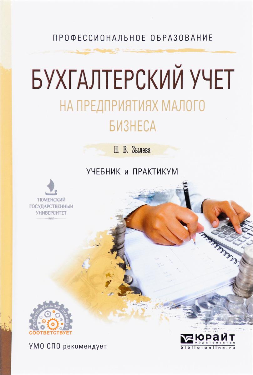 Н. В. Зылева, Ю. С. Сахно Бухгалтерский учет на предприятиях малого бизнеса. Учебник и практикум для СПО
