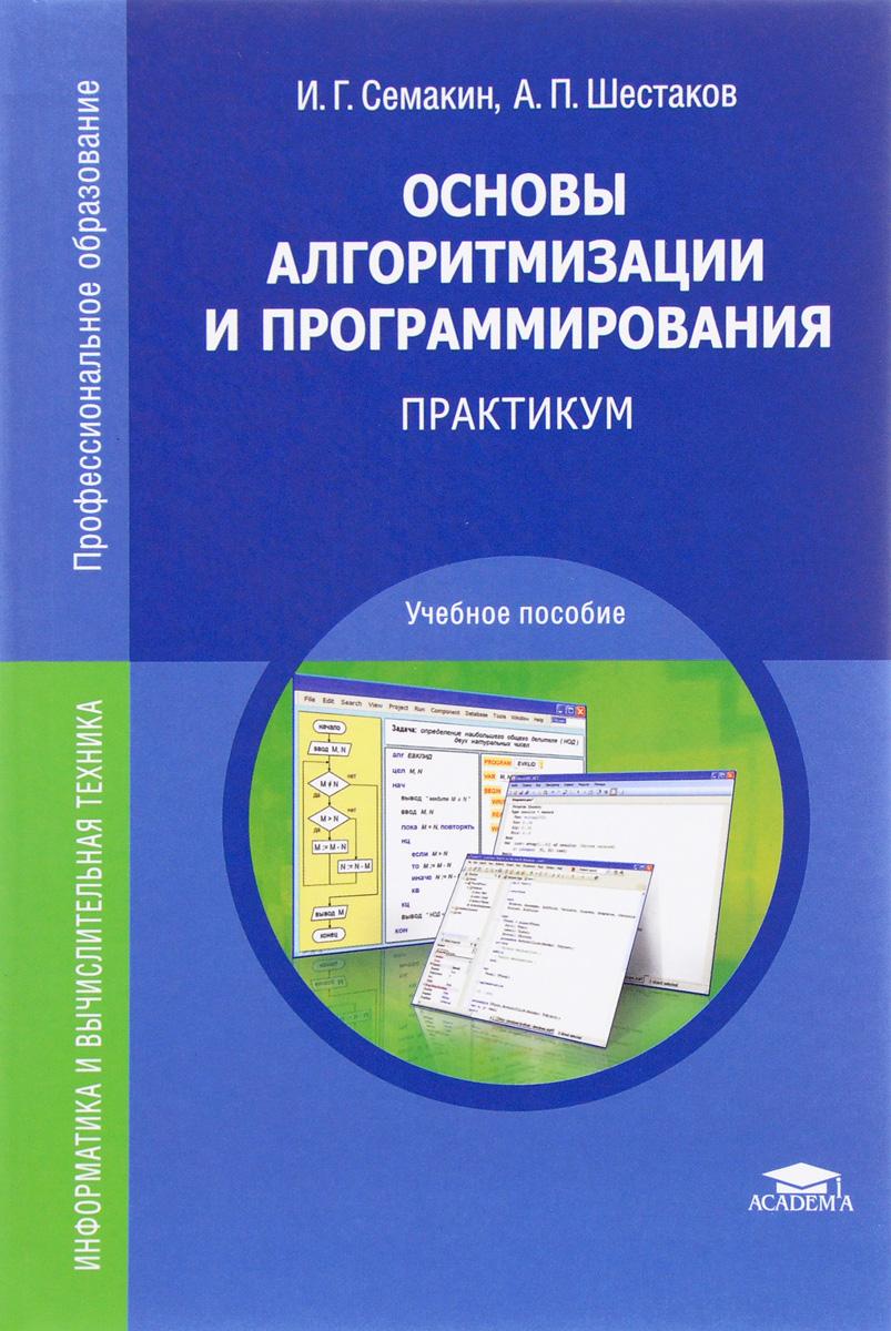 И. Г. Семакин, А. П. Шестаков Основы алгоритмизации и программирования. Практикум. Учебное пособие аляев ю практикум по алгоритмизации и программированию на языке паскаль