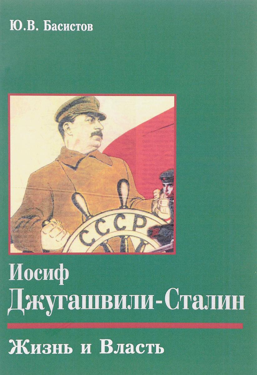Ю. В. Басистов Иосиф Джугашвили-Сталин. Жизнь и власть сталин биография вождя