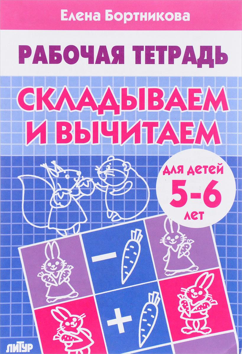 Елена Бортникова Складываем и вычитаем. Для детей 5-6 лет. Рабочая тетрадь