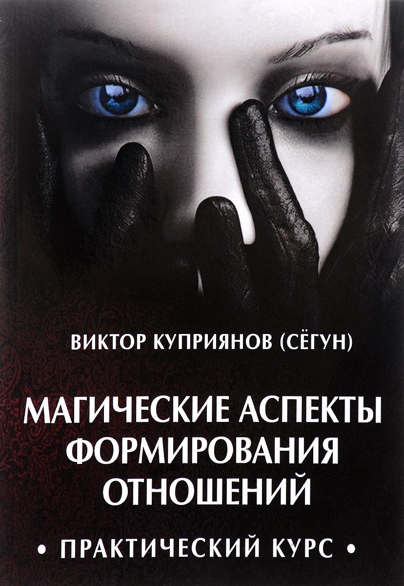 Магические аспекты формирования отношений. Практический курс. Виктор Куприянов (Сегун)