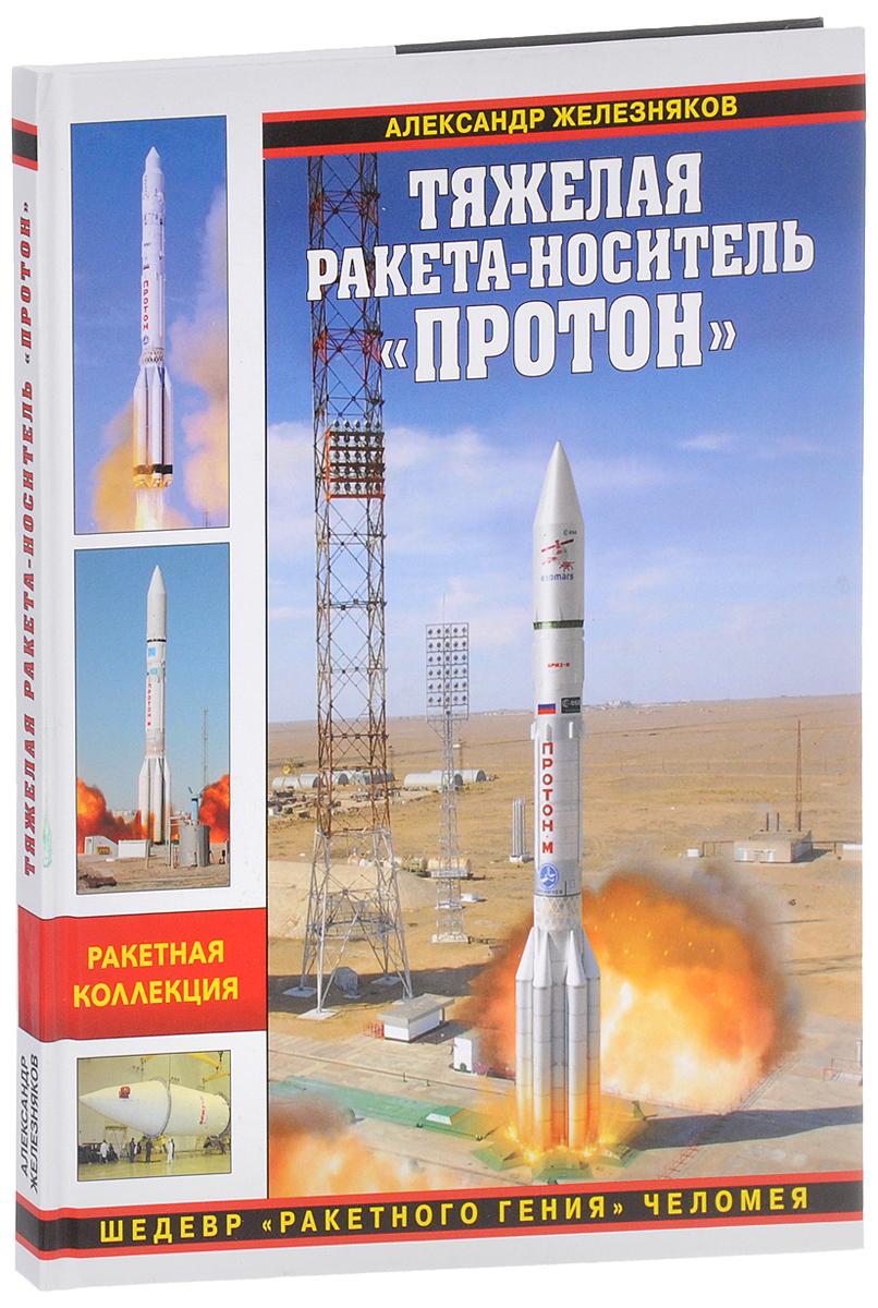 Александр Железняков Тяжелая ракета-носитель Протон. Шедевр ракетного гения Челомея