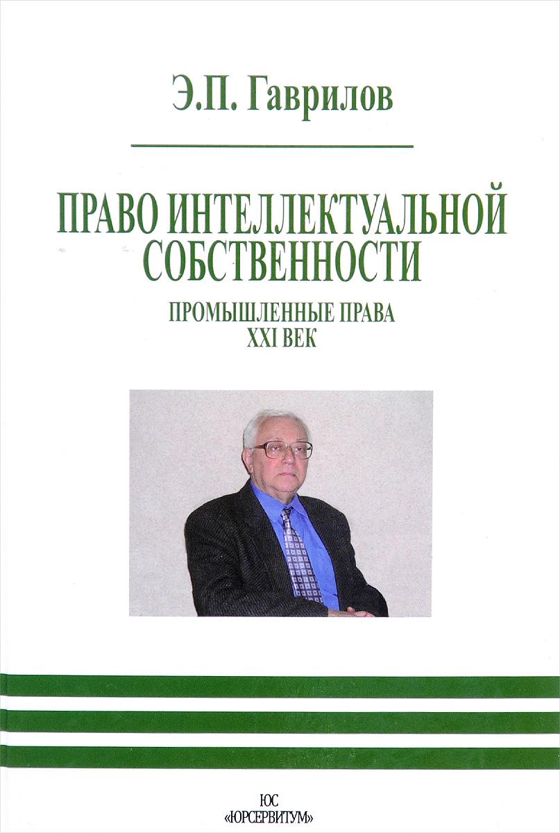 Э. П. Гаврилов Право интеллектуальной собственности. Промышленные права. XXI век