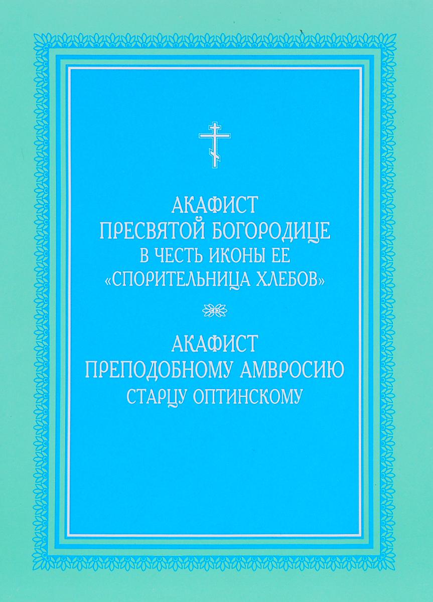 Акафист Пресвятой Богородице в честь иконы ее Спорительница хлебов. Акафист преподобному Амвросию старцу Оптинскому