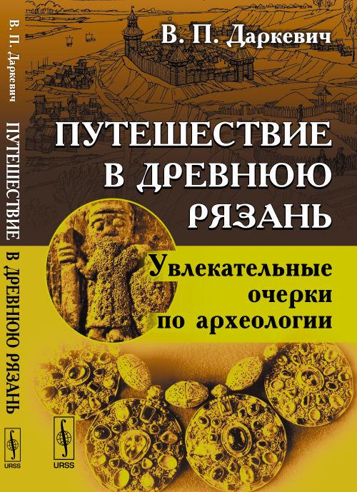 Путешествие в древнюю Рязань. Увлекательные очерки по археологии. В. П. Даркевич