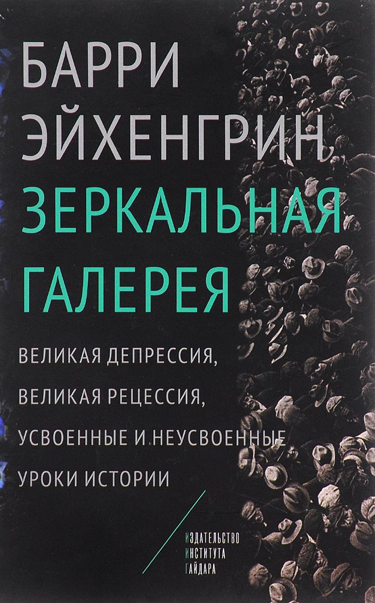 Зеркальная галерея. Великая депрессия, Великая рецессия, усвоенные и неусвоенные уроки истории. Барри Эйхенгрин