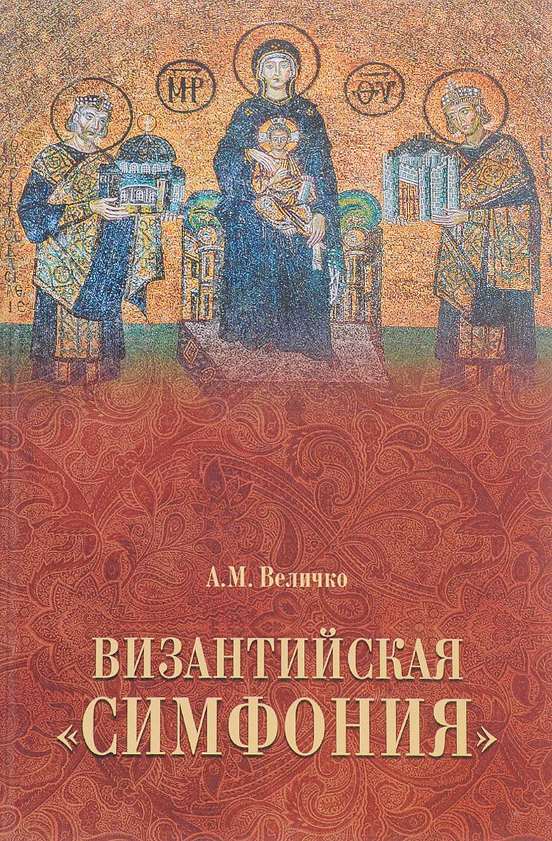 А. М. Величко Византийская симфония величко алексей михайлович византийская симфония