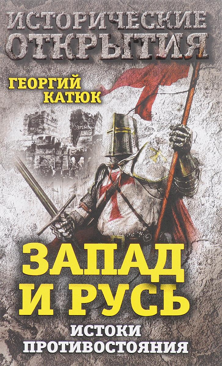 Георгий Катюк Запад и Русь. Истоки противостояния принуждение к любв��