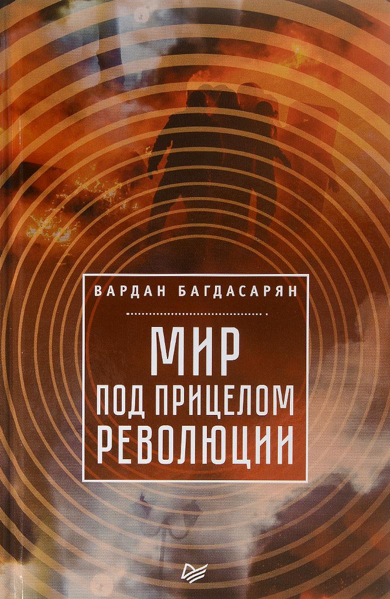 Вардан Багдасарян Мир под прицелом революции в вихре революции события глазами поэта