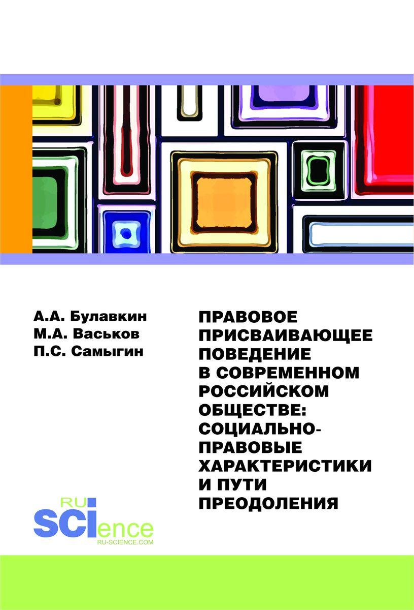 Правовое присваивающее поведение в современном российском обществе. Социально-правовые характеристики и пути преодоления. Монография