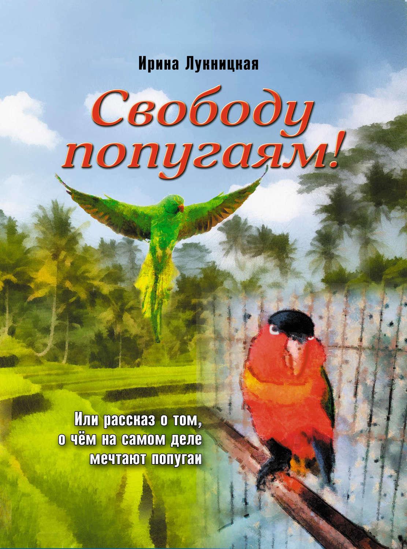 Лукницкая Ирина Свободу попугаям!