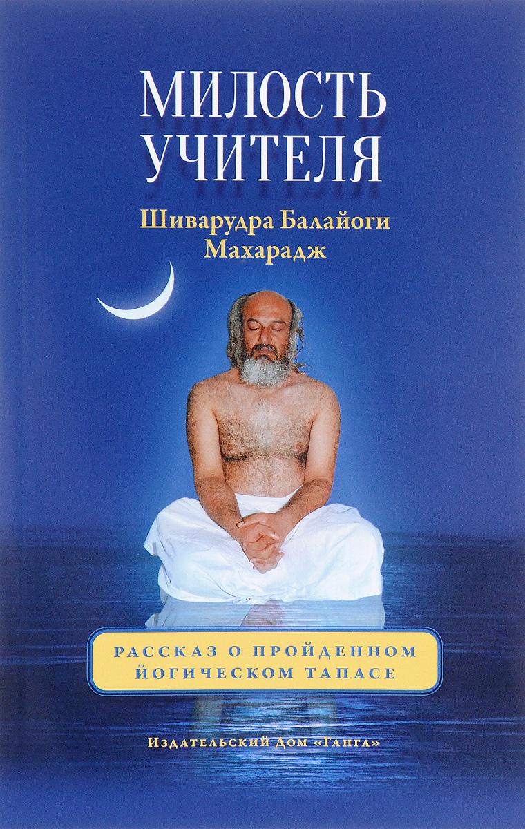 Милость Учителя. Рассказ о пройденном йогическом тапасе. Шиварудра Балайоги Махарадж
