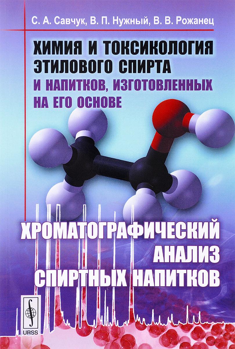 Химия и токсикология этилового спирта и напитков, изготовленных на его основе. Хроматографический анализ спиртных напитков. С. А. Савчук, В. П. Нужный, В. В. Рожанец