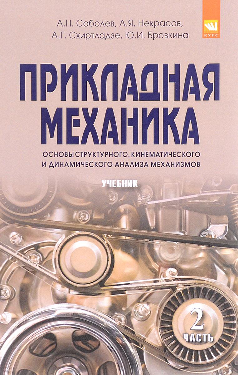 А. Н. Соболев, А. Я. Некрасов, А. Г. Схиртладзе, Ю. И. Бровкина Прикладная механика. Часть 2. Основы структурного, кинематического и динамического анализа механизмов цена
