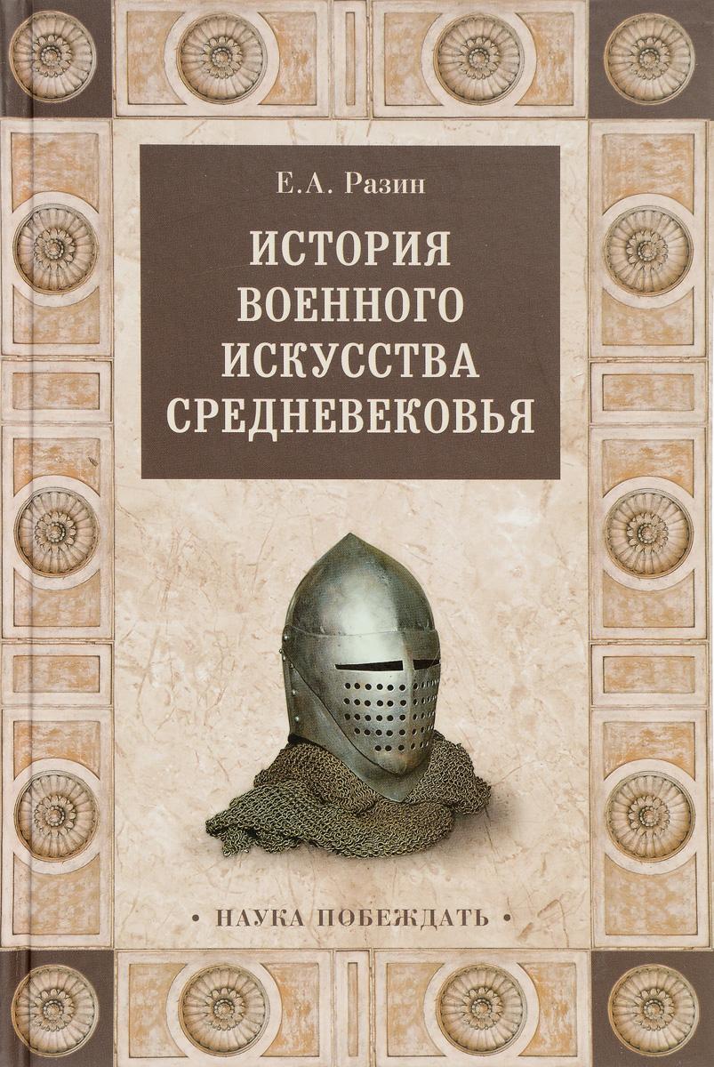 Е. А. Разин История военного искусства Средневековья история военного искусства древности