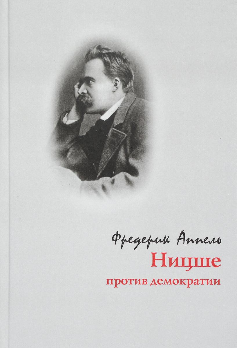 Фредерик Аппель Ницше против демократии ницше биография его мысли