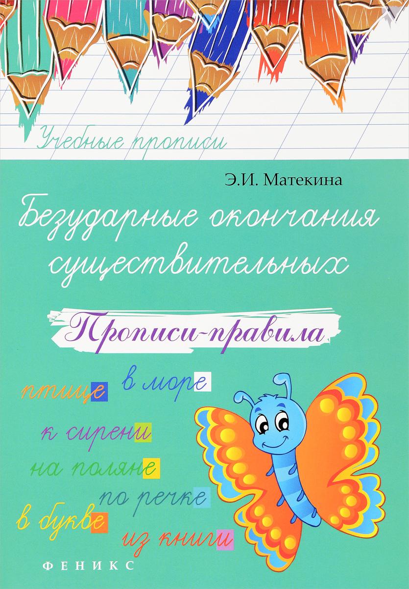 Э. И. Матекина Безударные окончания существительных. Прописи-правила прописи для каллиграфии в москве