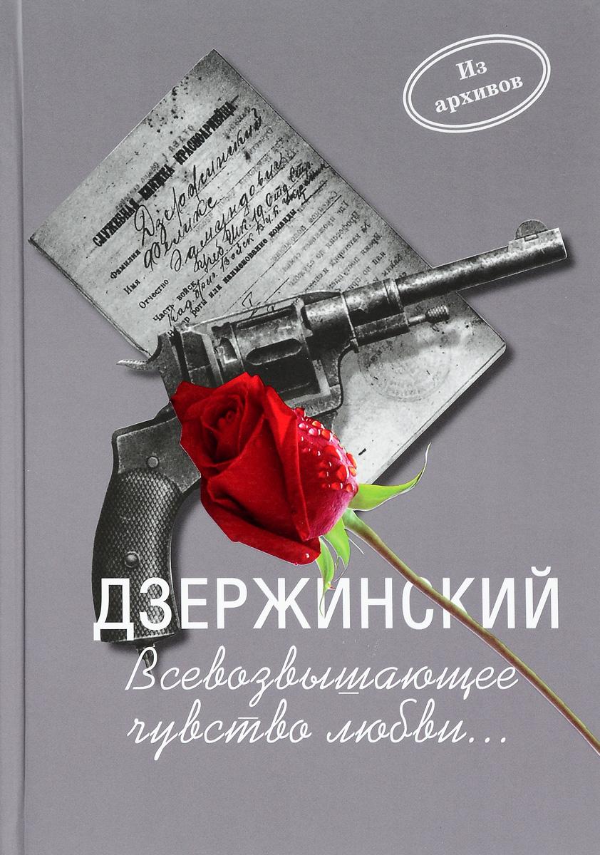 Дзержинский. Всевозвышающее чувство любви... имшенецкая м забытая сказка письма об ушедшей любви об ушедшей россии роман