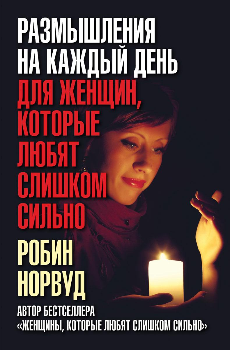 Робин Норвуд Размышления на каждый день для женщин, которые любят слишком сильно женщины которые любят слишком сильно