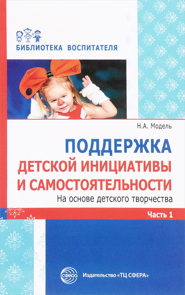 Н. А. Модель Поддержка детской инициативы и самостоятельности на основе детского творчества. в 3 частях. Часть 1 детство лидера