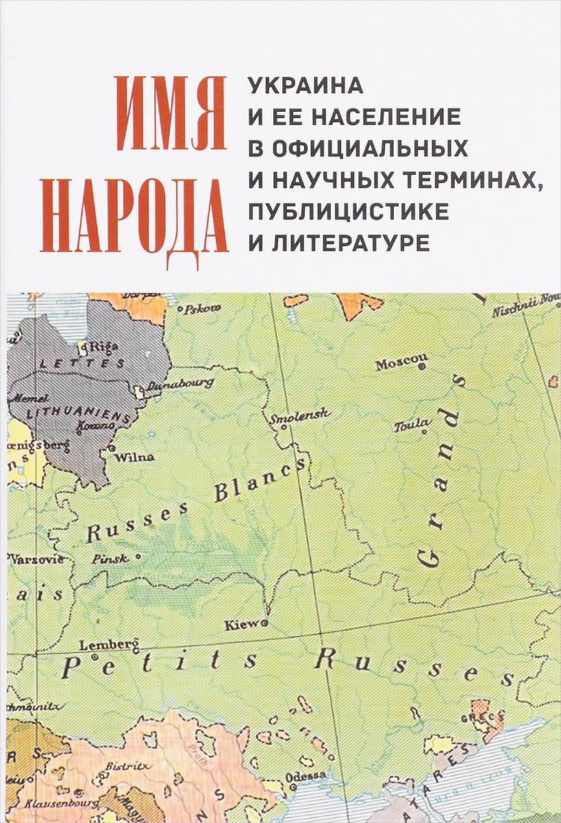 Имя народа. Украина и её население в официальных и научных терминах, публицистике и литературе