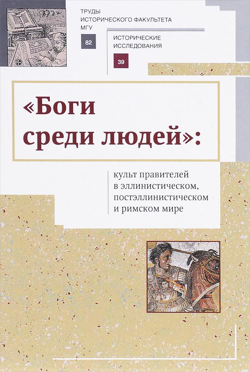 """""""Боги среди людей"""" Культ правителей в эллинистическом, постэллинистическом и римском мире"""