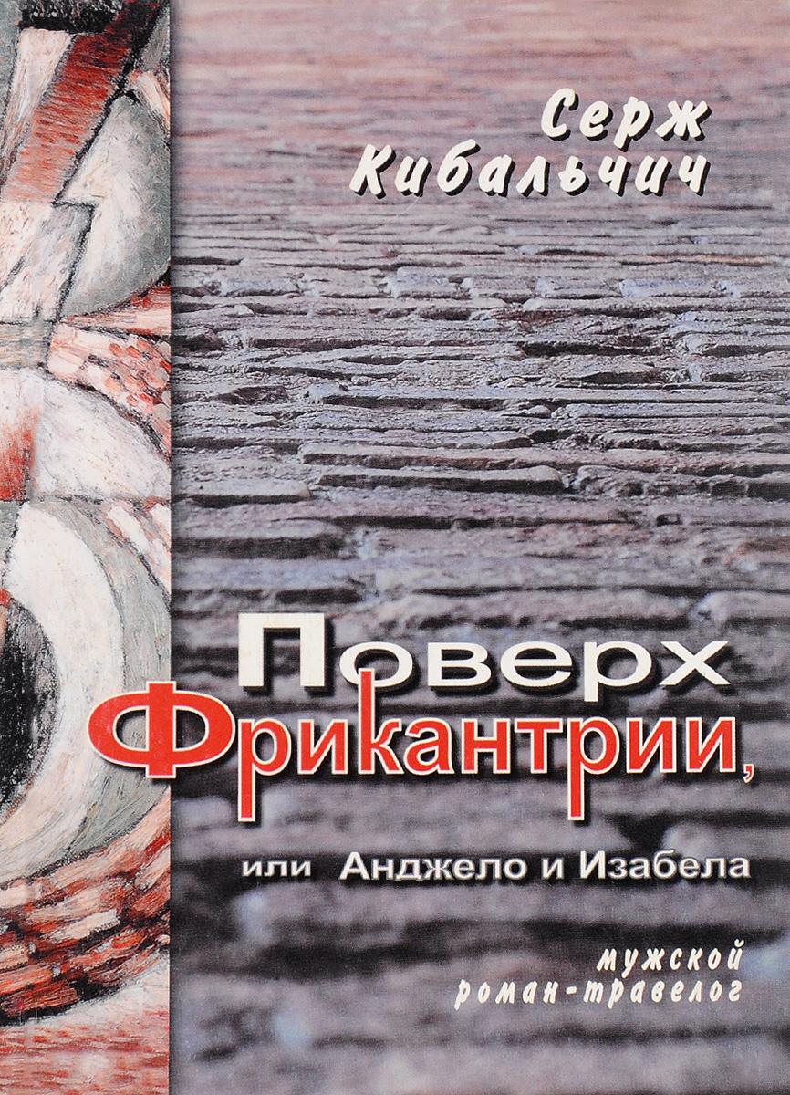 Zakazat.ru: Поверх Фрикантрии, или Анджело и Изабела. Серж Кибальчич