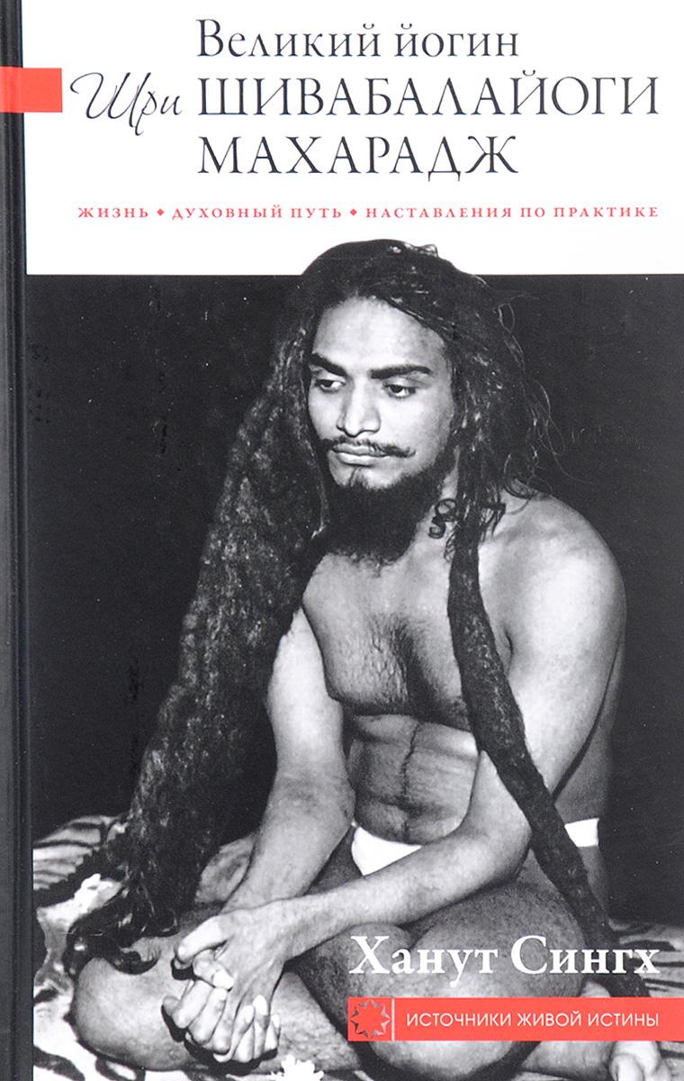 Ханут Сингх Великий йогин Шри Шивабалайоги Махарадж. Жизнь. Духовный путь. Наставления по практике