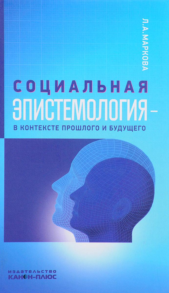 Л. А. Маркова Социальная эпистемология в контексте прошлого и будущего