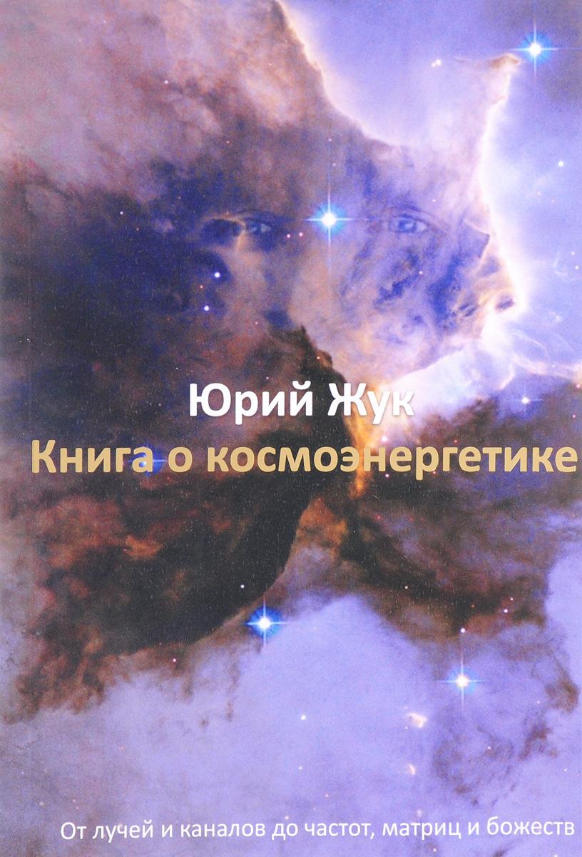 Книга о космоэнергетике. От лучей и каналов до частот, матриц и божеств. Юрий Жук