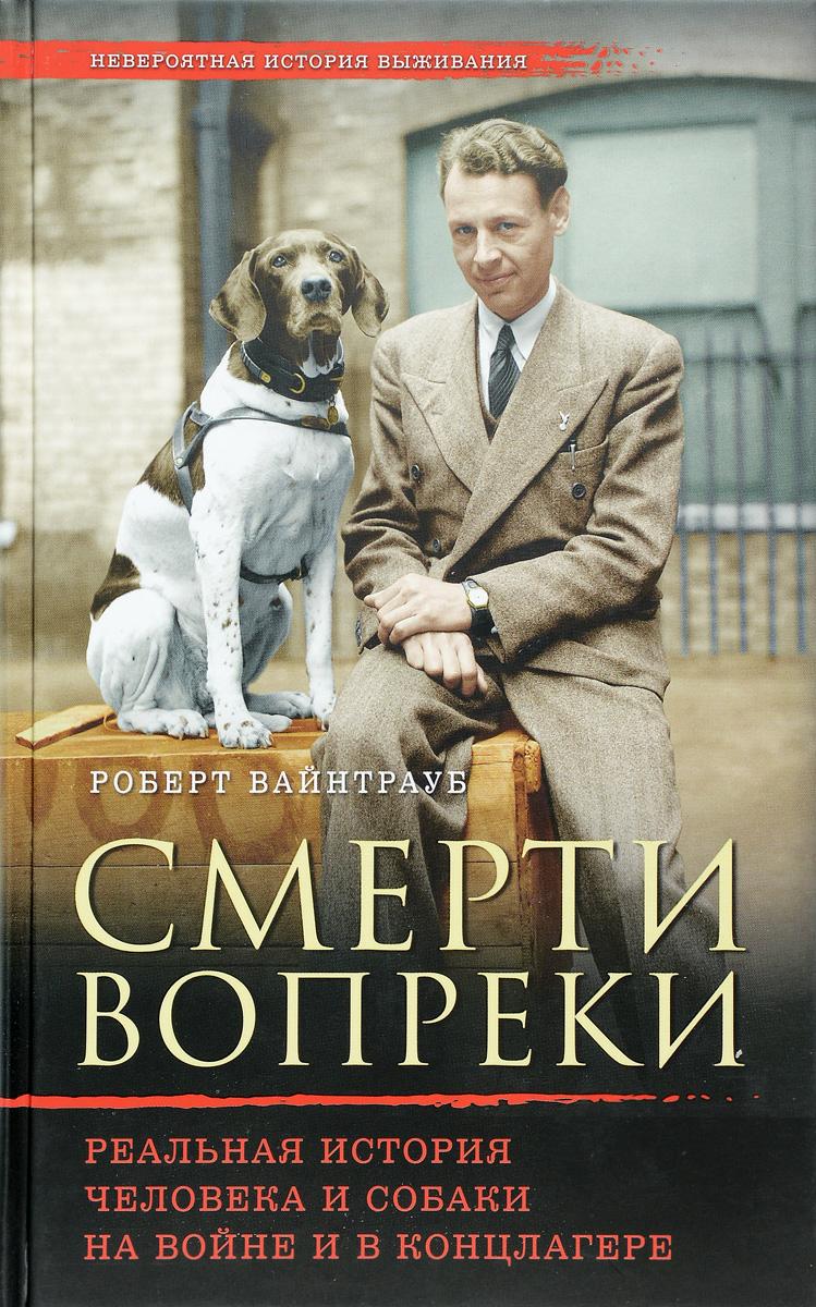 Р. Вайнтрауб Смерти вопреки. Реальная история человека и собаки на войне и в концлагере
