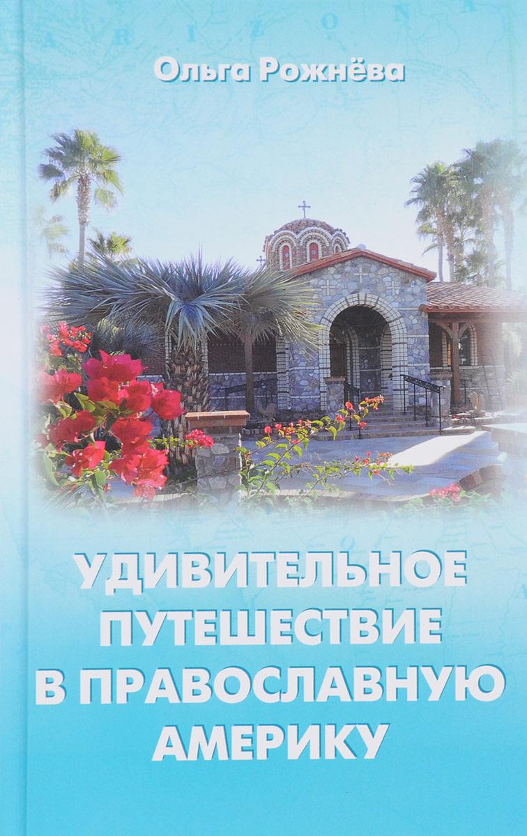 Ольга Рожнёва Удивительное путешествие в православную Америку ольга рожнёва прожить жизнь набело