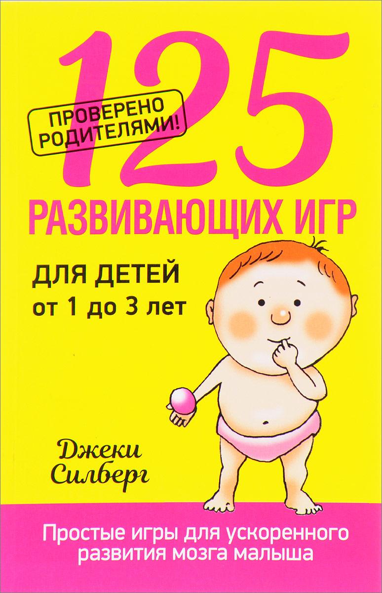 Джеки Силберг 125 развивающих игр для детей от 1 до 3 лет
