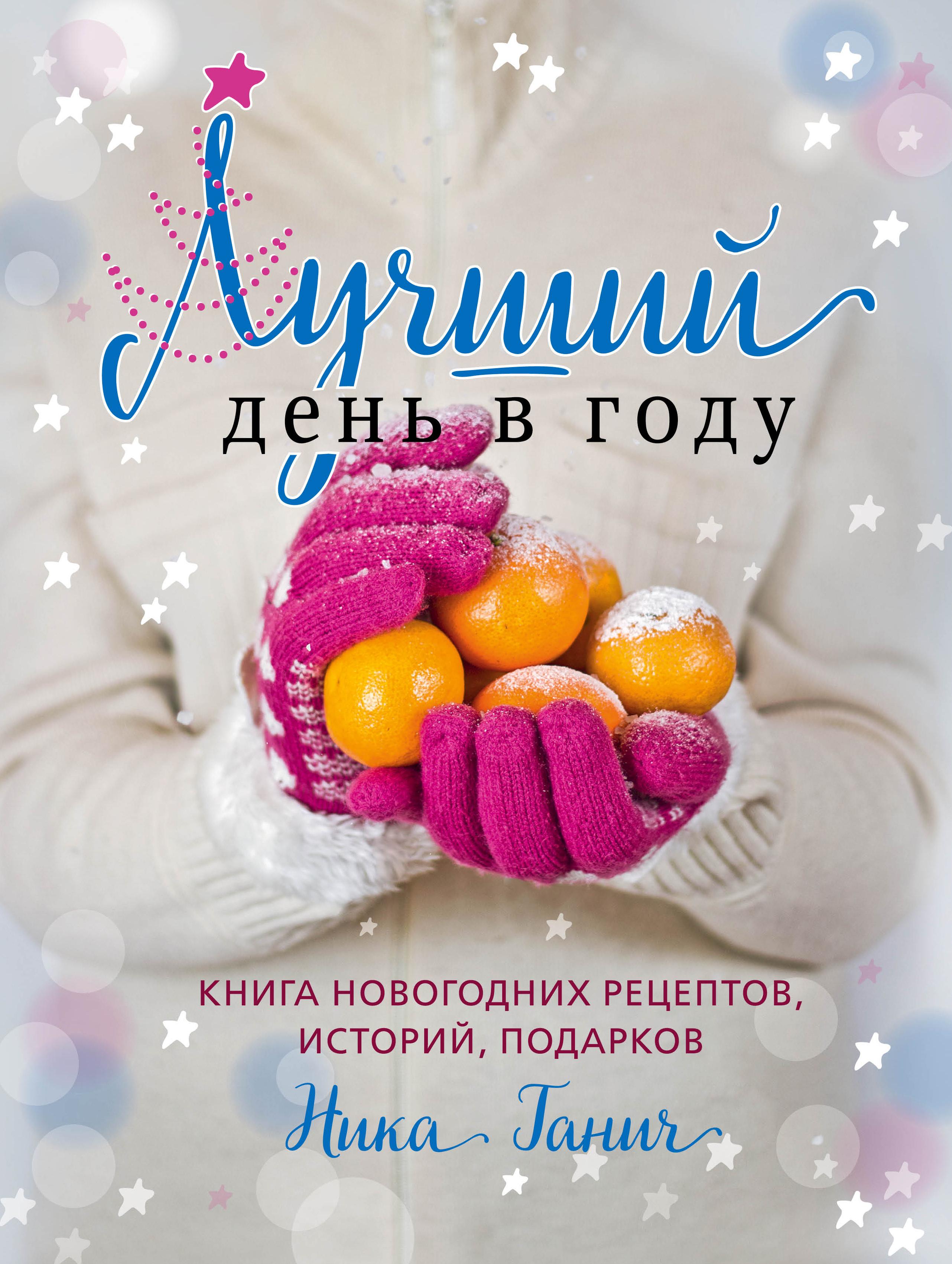 Лучший день в году. Книга новогодних рецептов, историй, подарков. Ника Ганич