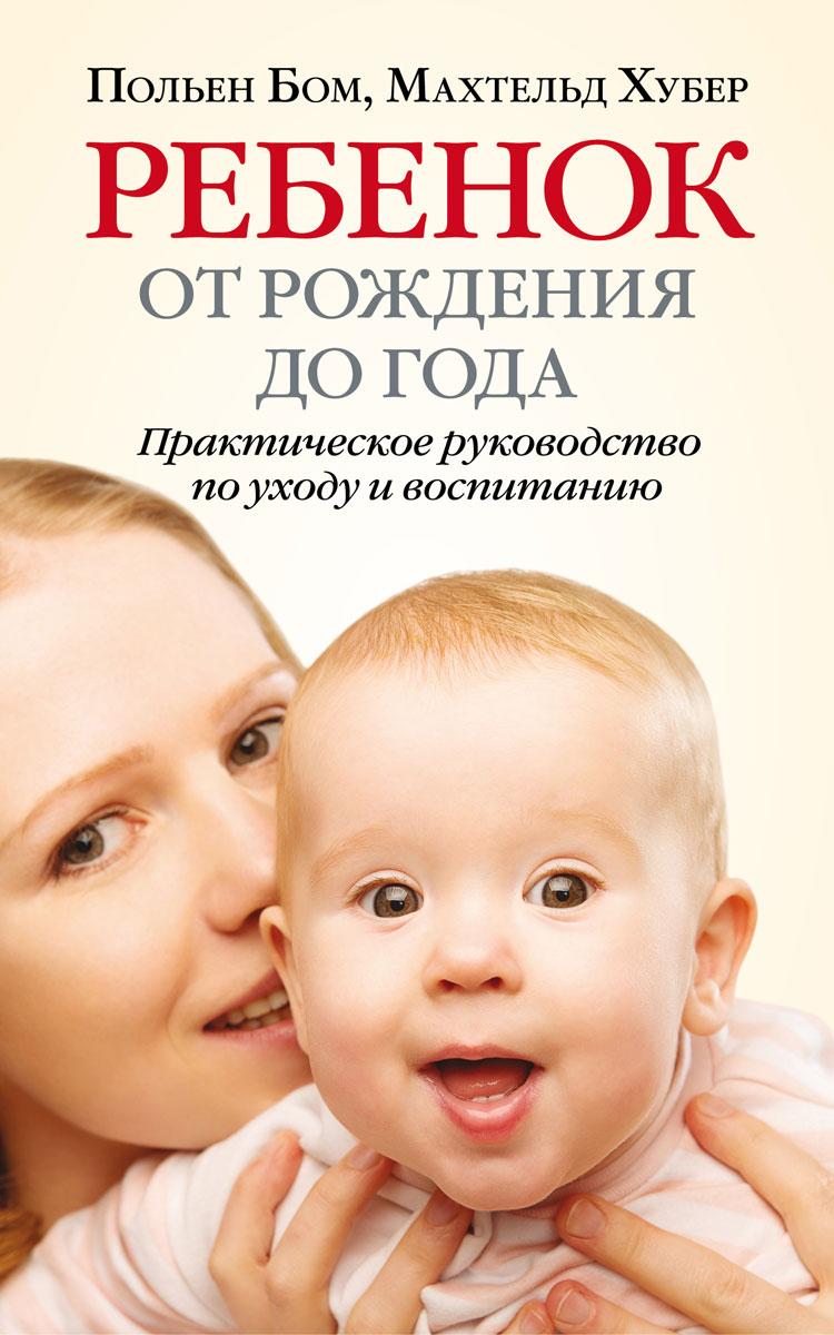 Ребенок от рождения до года. Практическое руководство по уходу и воспитанию