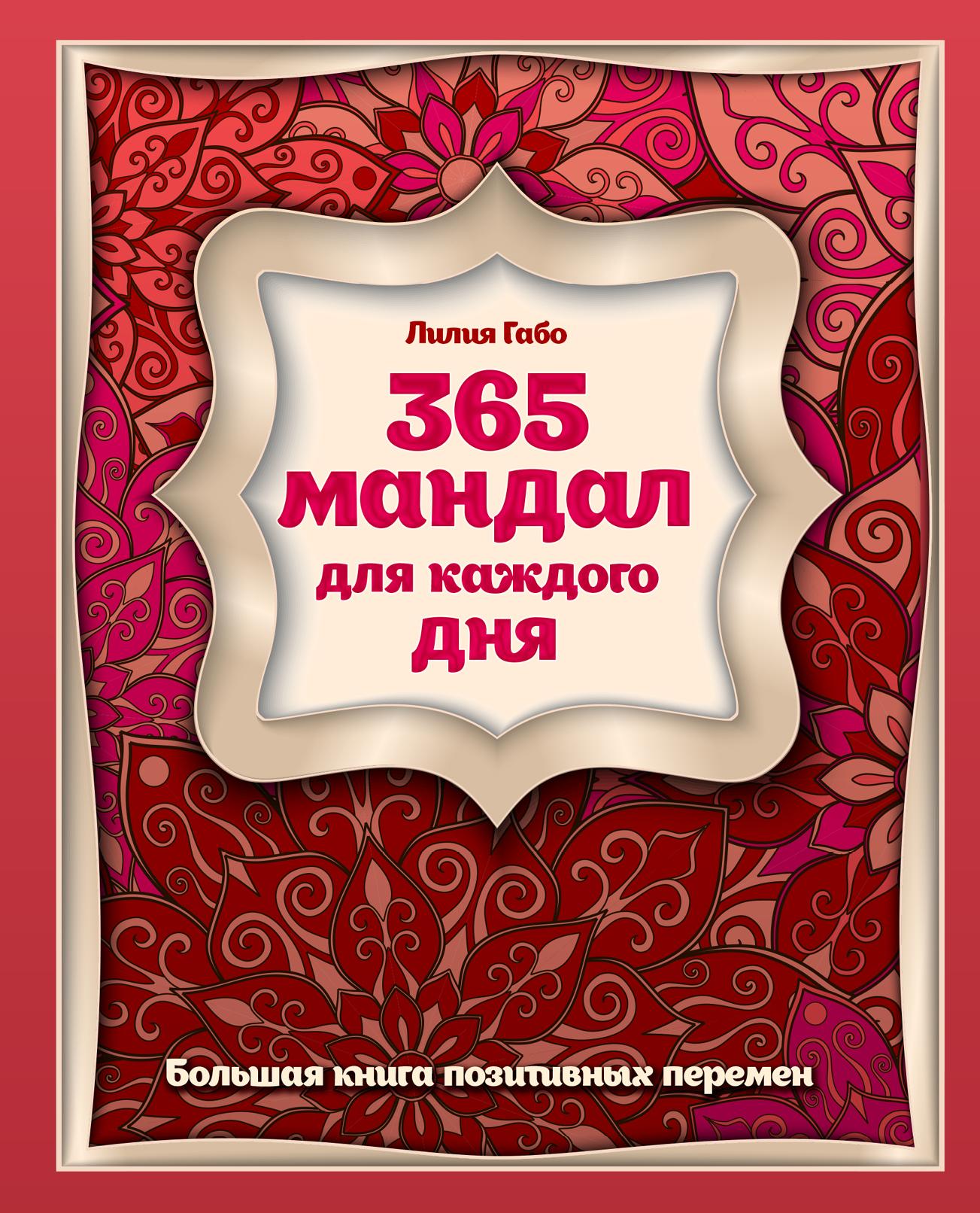 Лилия Габо 365 мандал для каждого дня. Большая книга позитивных перемен (восточная сказка) лилия габо мандалы счастливых перемен