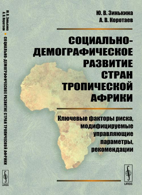 Социально-демографическое развитие стран Тропической Африки: Ключевые факторы риска, модифицируемые управляющие параметры, рекомендации. Ю. В. Зинькина, А. В. Коротаев