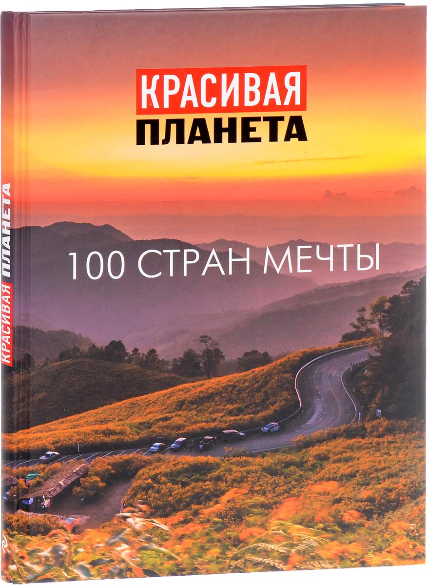 Красивая планета. 100 стран мечты ISBN: 978-5-699-81725-2
