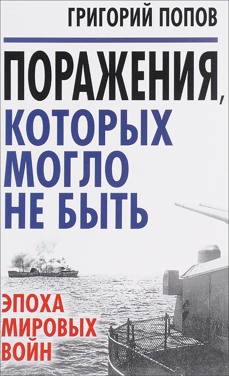 Григорий Попов Поражения, которых могло не быть. Эпоха мировых войн
